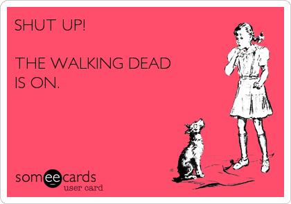 SHUT UP!  THE WALKING DEAD  IS ON.