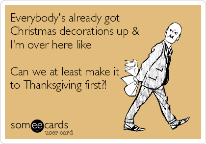 Everybody's already got  Christmas decorations up &  I'm over here like  Can we at least make it to Thanksgiving first?!