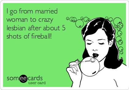 I go from married woman to crazy lesbian after about 5 shots of fireball!