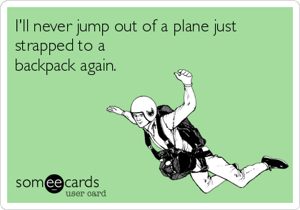 I'll never jump out of a plane just strapped to a backpack again.