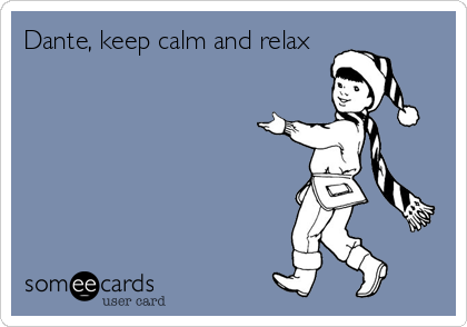 Dante, keep calm and relax
