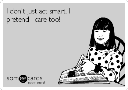 I don't just act smart, I pretend I care too!