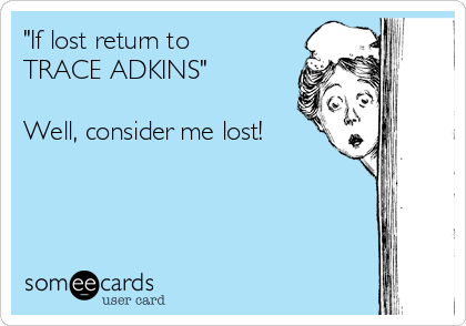 """If lost return to  TRACE ADKINS""    Well, consider me lost!"