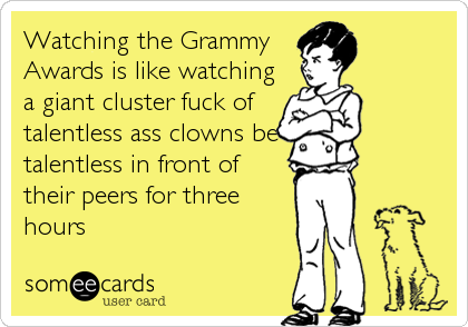 Watching the Grammy Awards is like watching a giant cluster fuck of talentless ass clowns be talentless in front of  their peers for three