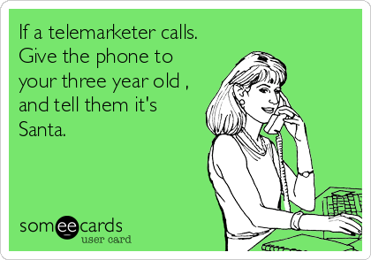 If a telemarketer calls. Give the phone to your three year old , and tell them it's Santa.