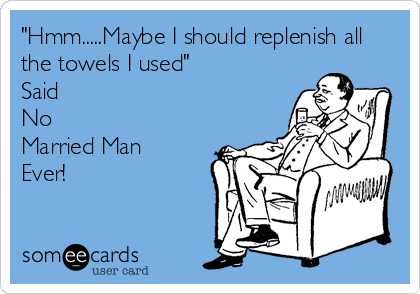 """""""Hmm.....Maybe I should replenish all the towels I used"""" Said  No Married Man Ever!"""