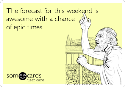 The forecast for this weekend is awesome with a chance of epic times.
