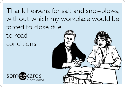 Thank heavens for salt and snowplows, without which my workplace would be forced to close due to road conditions.