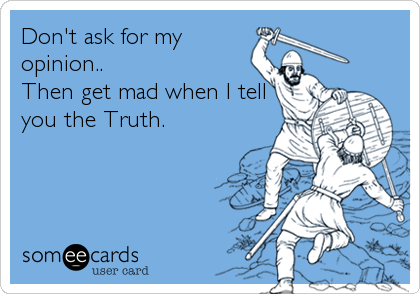 Don't ask for my opinion.. Then get mad when I tell you the Truth.