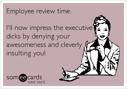 Employee review time.  I'll now impress the executive dicks by denying your awesomeness and cleverly insulting you!