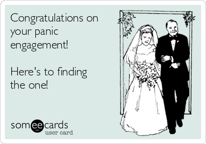 Congratulations on your panic  engagement!  Here's to finding  the one!