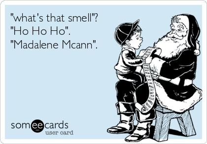 """what's that smell""? ""Ho Ho Ho"". ""Madalene Mcann""."