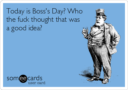 Today is Boss's Day? Who the fuck thought that was a good idea?