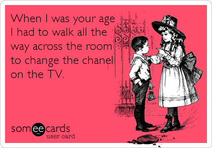 When I was your age I had to walk all the way across the room  to change the chanel on the TV.