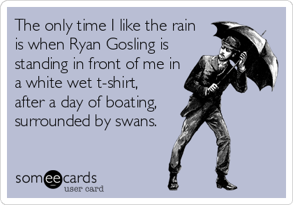 The only time I like the rain  is when Ryan Gosling is standing in front of me in a white wet t-shirt,  after a day of boating,     surrounded by swans.