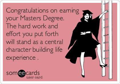 Congratulations on earning your Masters Degree. The hard work and effort you put forth will stand as a central character building life experience .