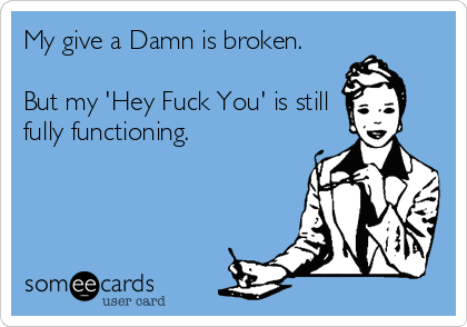 My give a Damn is broken.  But my 'Hey Fuck You' is still fully functioning.