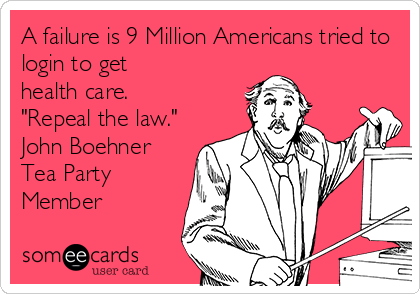 "A failure is 9 Million Americans tried to login to get  health care. ""Repeal the law."" John Boehner Tea Party Member"