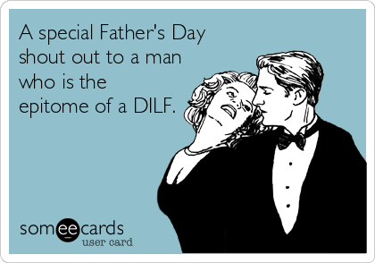 A special Father's Day shout out to a man who is the epitome of a DILF.
