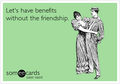 Let's have benefitswithout the friendship.