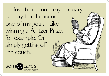 I refuse to die until my obituary can say that I conquered one of my goals.  Like winning a Pulitzer Prize, for example. Or simply getting off the couch.