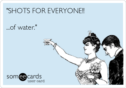"""""""SHOTS FOR EVERYONE!!  ...of water."""""""