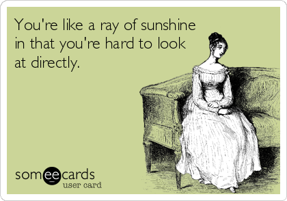 You're like a ray of sunshine in that you're hard to look at directly.