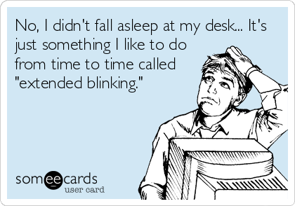 "No, I didn't fall asleep at my desk... It's just something I like to do from time to time called ""extended blinking."""