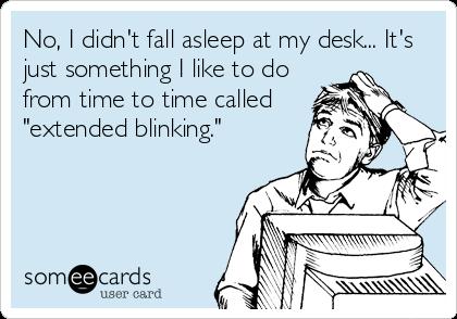 No I Didn T Fall Asleep At My Desk