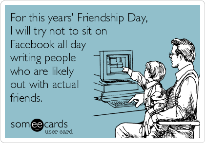 For this years' Friendship Day, I will try not to sit on Facebook all day writing people who are likely out with actual friends.