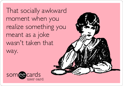 That socially awkward moment when you realize something you meant as a joke wasn't taken that way.