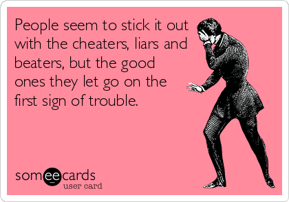 People seem to stick it out with the cheaters, liars and beaters, but the good ones they let go on the first sign of trouble.