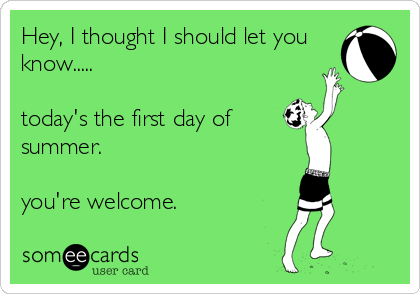 Hey, I thought I should let you know.....  today's the first day of summer.  you're welcome.