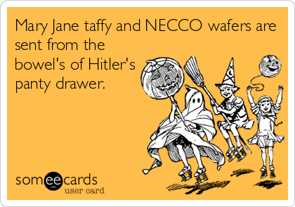 Mary Jane taffy and NECCO wafers are sent from the bowel's of Hitler's panty drawer.