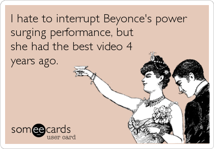 I hate to interrupt Beyonce's power surging performance, but she had the best video 4 years ago.