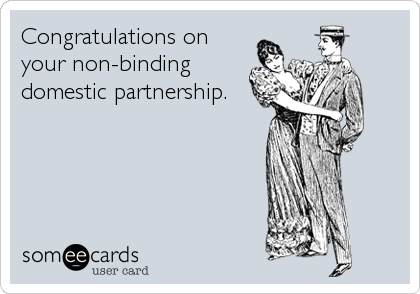Congratulations on your non-binding domestic partnership.
