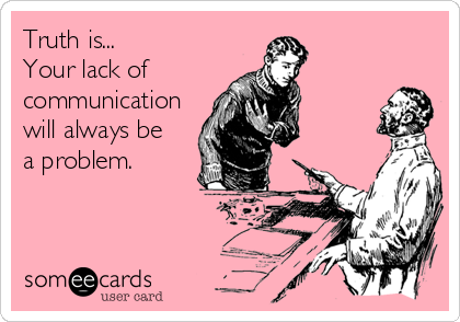 Truth is... Your lack of  communication will always be a problem.