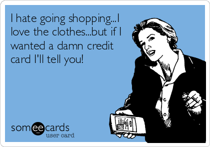 I hate going shopping...I love the clothes...but if I wanted a damn credit card I'll tell you!