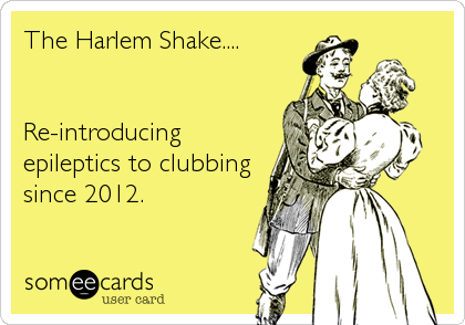 The Harlem Shake....   Re-introducing epileptics to clubbing since 2012.
