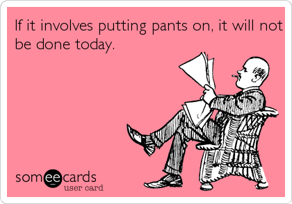If it involves putting pants on, it will not be done today.