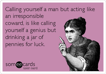 Calling yourself a man but acting like an irresponsible coward, is like calling yourself a genius but drinking a jar of pennies for luck.