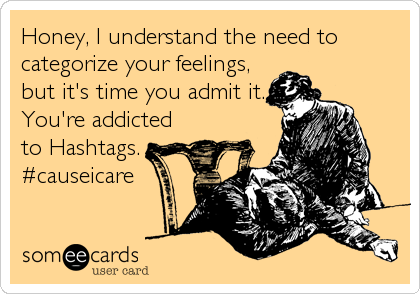 Honey, I understand the need to categorize your feelings, but it's time you admit it. You're addicted to Hashtags. #causeicare