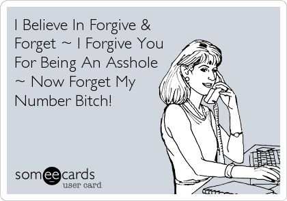 I Believe In Forgive & Forget ~ I Forgive You For Being An Asshole ~ Now Forget My Number Bitch!