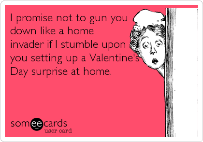 I promise not to gun you down like a home invader if I stumble upon you setting up a Valentine's Day surprise at home.