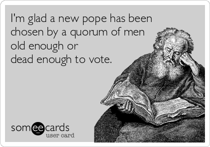 I'm glad a new pope has been chosen by a quorum of men  old enough or  dead enough to vote.