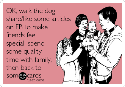 OK, walk the dog, share/like some articles on FB to make friends feel special, spend some quality time with family, then back to