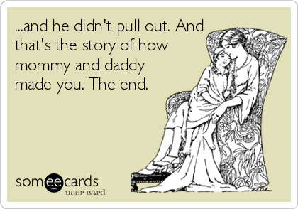 ...and he didn't pull out. And that's the story of how mommy and daddy made you. The end.