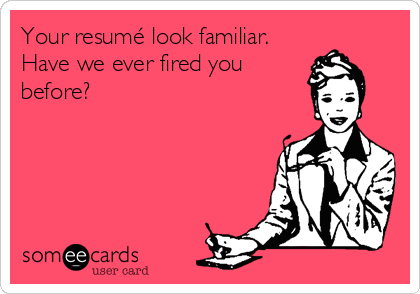 Your resumé look familiar. Have we ever fired you before?