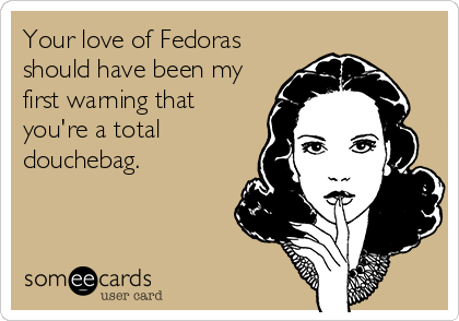 Your love of Fedoras should have been my first warning that you're a total douchebag.