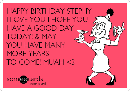 HAPPY BIRTHDAY STEPHY I LOVE YOU I HOPE YOU HAVE A GOOD DAY TODAY! & MAY YOU HAVE MANY  MORE YEARS TO COME! MUAH <3